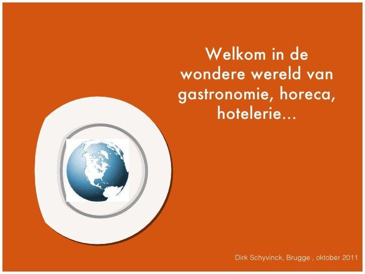 m Dirk Schyvinck, Brugge , oktober 2011 Welkom in de wondere wereld van gastronomie, horeca, hotelerie...