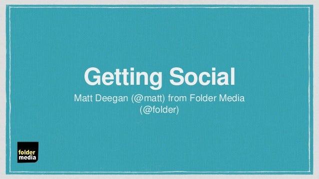 Getting Social Matt Deegan (@matt) from Folder Media (@folder)