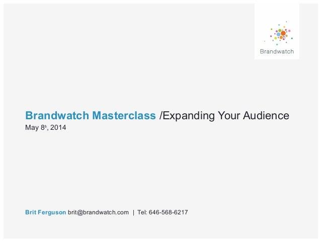 Brandwatch Masterclass /Expanding Your Audience Brit Ferguson brit@brandwatch.com | Tel: 646-568-6217 May 8th , 2014