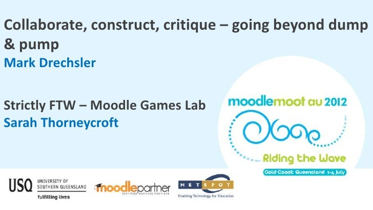 Collaborate, construct, critique – going beyond dump& pumpMark DrechslerStrictly FTW – Moodle Games LabSarah Thorneycroft
