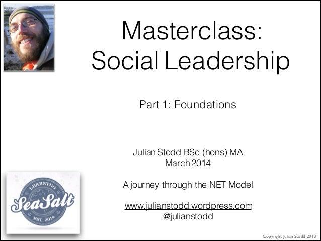 Masterclass: Social Leadership Julian Stodd BSc (hons) MA March 2014 ! A journey through the NET Model ! www.julianstodd.w...