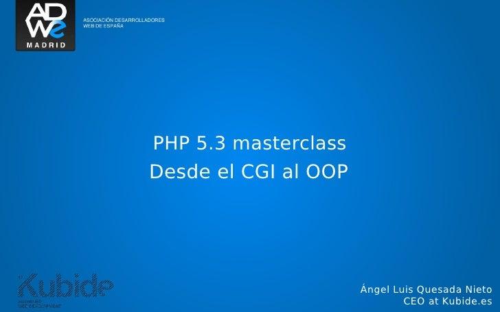 PHP 5.3 masterclassDesde el CGI al OOP                      Ángel Luis Quesada Nieto                              CEO at K...