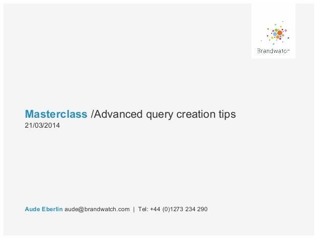 Masterclass /Advanced query creation tips Aude Eberlin aude@brandwatch.com | Tel: +44 (0)1273 234 290 21/03/2014