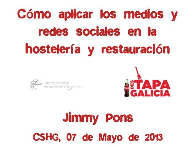 Cómo aplicar los medios yredes sociales en lahostelería y restauraciónJimmy PonsCSHG, 07 de Mayo de 2013