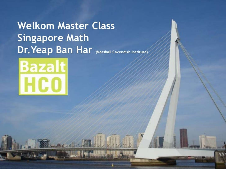 Welkom Master Class <br />Singapore Math<br />Dr.Yeap Ban Har (Marshall Cavendish Institute)<br />  2011alt/ HCO R        ...