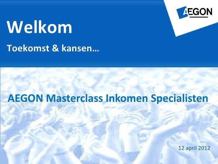 WelkomToekomst & kansen…AEGON Masterclass Inkomen Specialisten                                12 april 2012