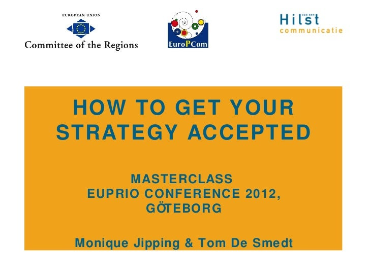 HOW TO GET YOURSTRATEGY ACCEPTED       MASTERCLASS  EUPRIO CONFERENCE 2012,         GÖTEBORG Monique Jipping & Tom De Smedt