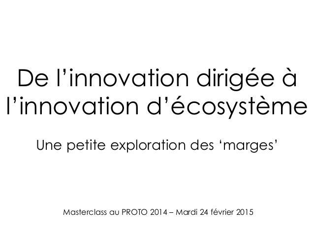 Masterclass au PROTO 2014 – Mardi 24 février 2015 De l'innovation dirigée à l'innovation d'écosystème Une petite explorati...