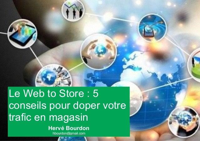 Le Web to Store : 5  conseils pour doper votre  trafic en magasin  Hervé Bourdon  hbourdon@gmail.com