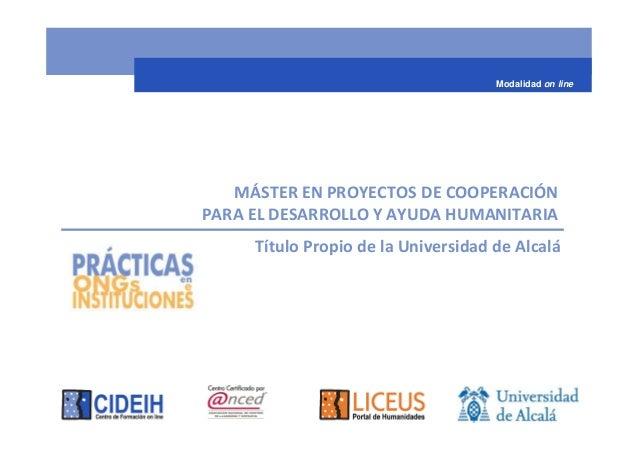 Modalidad on line   MÁSTER EN PROYECTOS DE COOPERACIÓNPARA EL DESARROLLO Y AYUDA HUMANITARIA     Título Propio de la Unive...