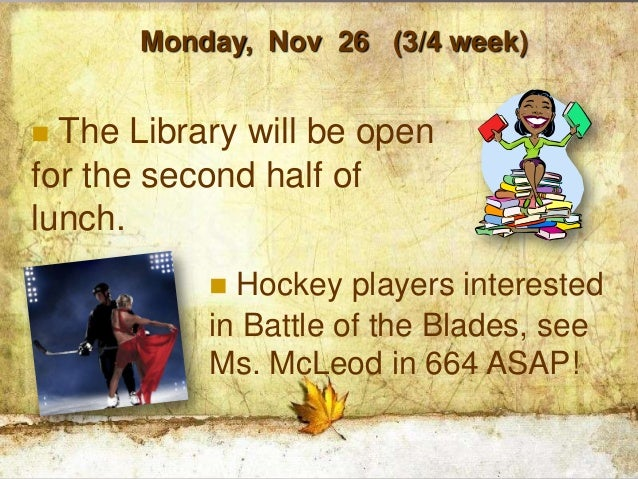 Monday, Nov 26 (3/4 week) The Library will be openfor the second half oflunch.            Hockey players interested     ...
