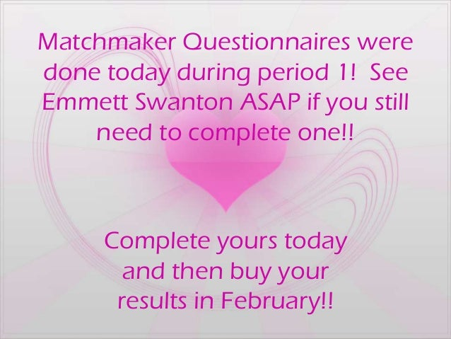 Matchmaker Questionnaires weredone today during period 1! SeeEmmett Swanton ASAP if you still    need to complete one!!   ...