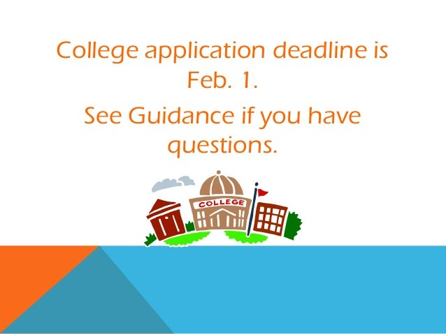 College application deadline is           Feb. 1.  See Guidance if you have          questions.