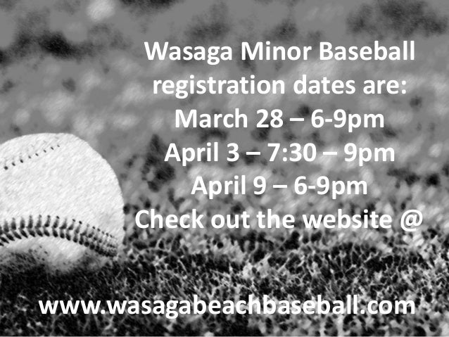 Wasaga Minor Baseball       registration dates are:         March 28 – 6-9pm        April 3 – 7:30 – 9pm          April 9 ...