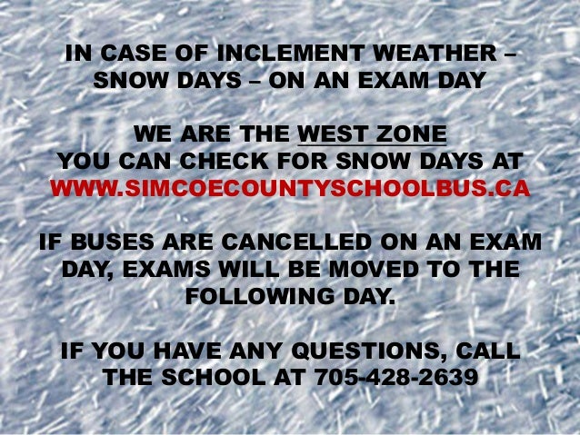 IN CASE OF INCLEMENT WEATHER – SNOW DAYS – ON AN EXAM DAY WE ARE THE WEST ZONE YOU CAN CHECK FOR SNOW DAYS AT WWW.SIMCOECO...