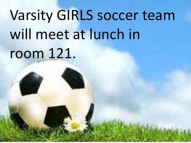 Varsity GIRLS soccer team will meet at lunch in room 121.