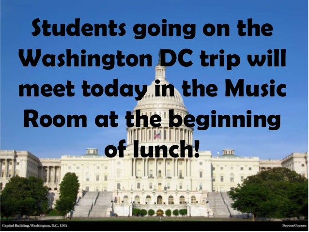 Students going on the Washington DC trip will meet today in the Music Room at the beginning of lunch!