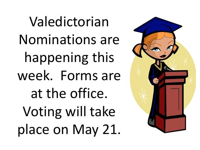 Valedictorian Nominations are happening this week. Forms are at the office. Voting will take place on May 21.