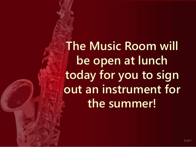 The Music Room will be open at lunch today for you to sign out an instrument for the summer!