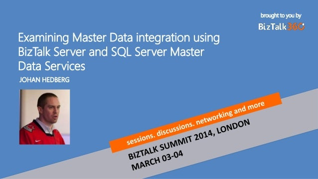brought to you by Examining Master Data integration using BizTalk Server and SQL Server Master Data Services JOHAN HEDBERG