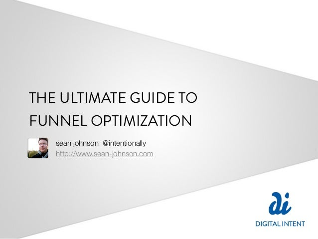 THE ULTIMATE GUIDE TOFUNNEL OPTIMIZATION   sean johnson @intentionally   http://www.sean-johnson.com