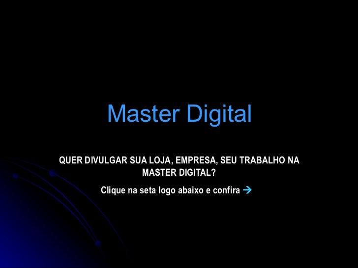 Master Digital QUER DIVULGAR SUA LOJA, EMPRESA, SEU TRABALHO NA MASTER DIGITAL? Clique na seta logo abaixo e confira  