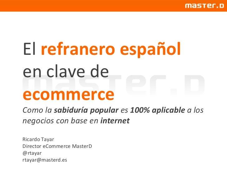 El  refranero español  en clave de  ecommerce Como la  sabiduría popular  es  100% aplicable  a los negocios con base en  ...