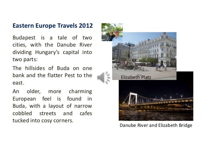Eastern Europe Travels 2012Budapest is a tale of twocities, with the Danube Riverdividing Hungary's capital intotwo parts:...