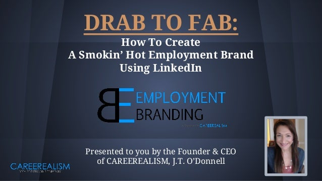 DRAB TO FAB: How To Create A Smokin' Hot Employment Brand Using LinkedIn Presented to you by the Founder & CEO of CAREEREA...