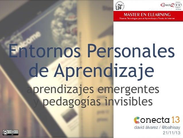 Entornos Personales de Aprendizaje aprendizajes emergentes y pedagogías invisibles david álvarez / @balhisay 21/11/13