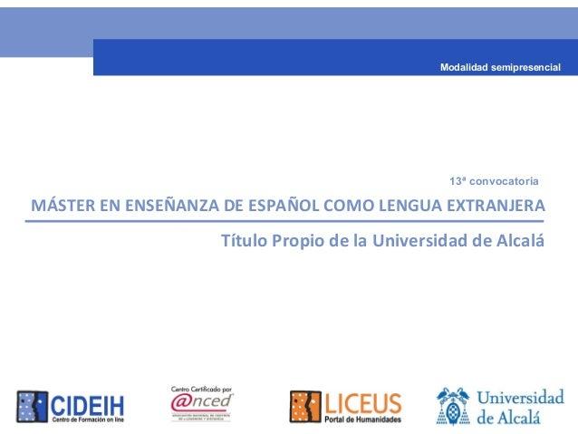 MÁSTER EN ENSEÑANZA DE ESPAÑOL COMO LENGUA EXTRANJERA Título Propio de la Universidad de Alcalá 13ª convocatoria Modalidad...