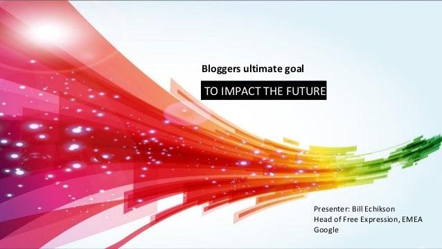Bloggers ultimate goalTO IMPACT THE FUTURE                         Presenter: Bill Echikson                         Head o...