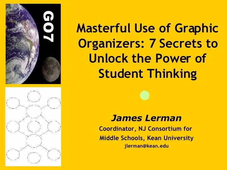 James Lerman Coordinator, NJ Consortium for  Middle Schools, Kean University [email_address] Masterful Use of Graphic Orga...