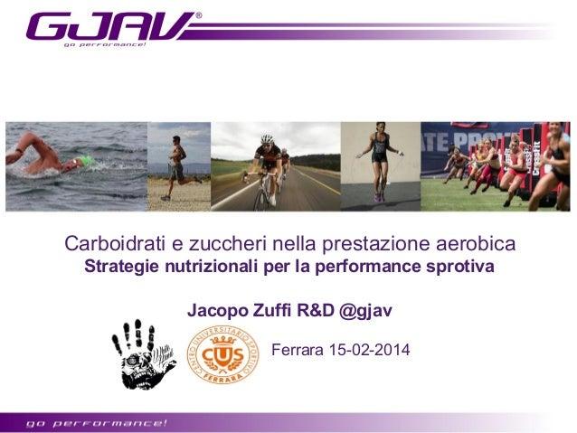Carboidrati e zuccheri nella prestazione aerobica Strategie nutrizionali per la performance sprotiva Jacopo Zuffi R&D @gja...