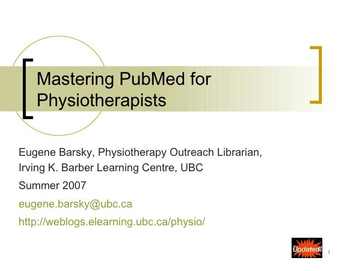 Mastering PubMed for Physiotherapists Eugene Barsky, Physiotherapy Outreach Librarian, Irving K. Barber Learning Centre, U...