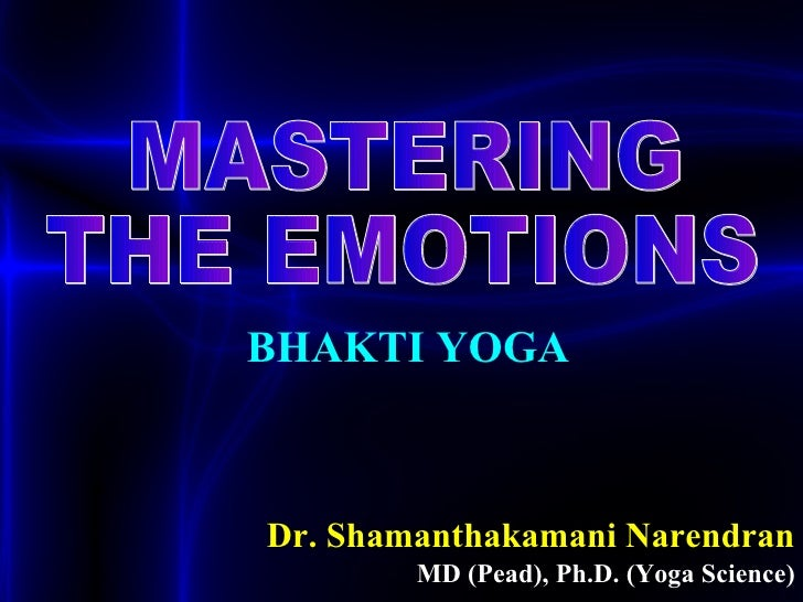 MD (Pead), Ph.D. (Yoga Science) Dr. Shamanthakamani Narendran MASTERING  THE EMOTIONS BHAKTI YOGA
