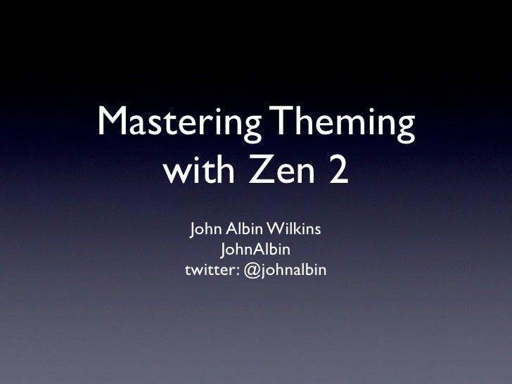 Mastering Theming    with Zen 2      John Albin Wilkins          JohnAlbin     twitter: @johnalbin