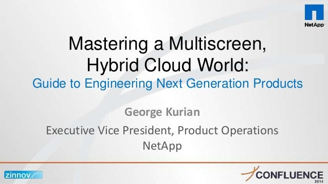 George Kurian Executive Vice President, Product Operations NetApp Mastering a Multiscreen, Hybrid Cloud World: Guide to En...