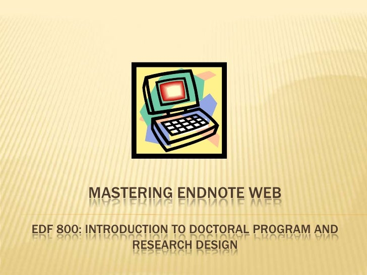 Mastering Endnote webEDF 800: Introduction to Doctoral Program and Research Design<br />