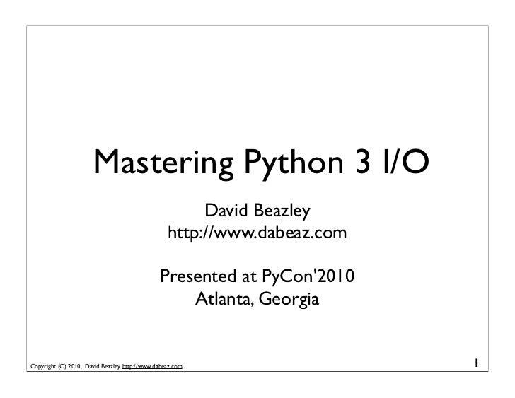 Mastering Python 3 I/O                                                        David Beazley                               ...