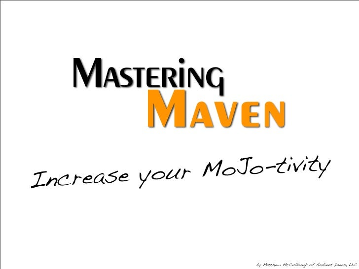 Mastering           Maven   ncrease your Mo Jo-tivity I                       by Matthew McCullough of Ambient Ideas, LLC