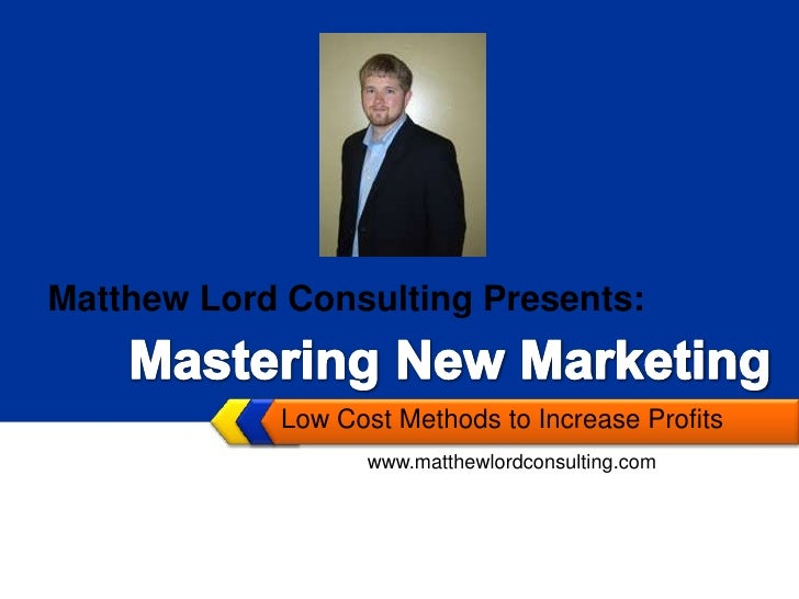 Low Cost Methods to Increase Profits<br />Matthew Lord Consulting Presents:<br />Mastering New Marketing<br />www.matthewl...