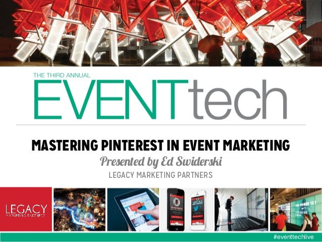 MASTERING PINTEREST IN EVENT MARKETING Presented by Ed Swiderski LEGACY MARKETING PARTNERS  #eventtechlive