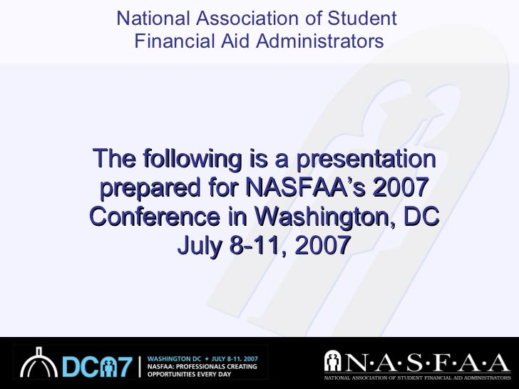 The following is a presentation prepared for NASFAA's 2007 Conference in Washington, DC July 8-11, 2007