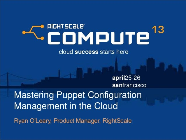 april25-26sanfranciscocloud success starts hereMastering Puppet ConfigurationManagement in the CloudRyan O'Leary, Product ...