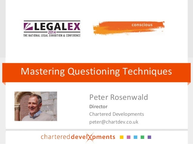 Mastering Questioning Techniques Peter Rosenwald Director Chartered Developments peter@chartdev.co.uk