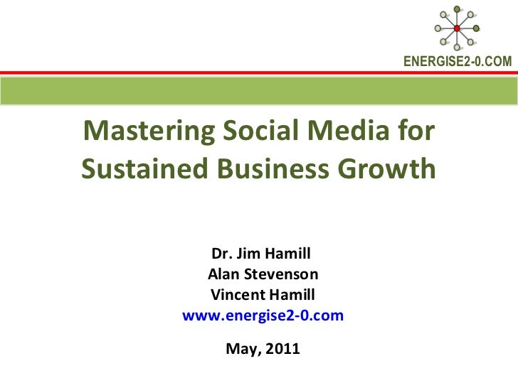 Mastering Social Media for Sustained Business Growth Dr. Jim Hamill  Alan Stevenson Vincent Hamill www.energise2-0.com May...