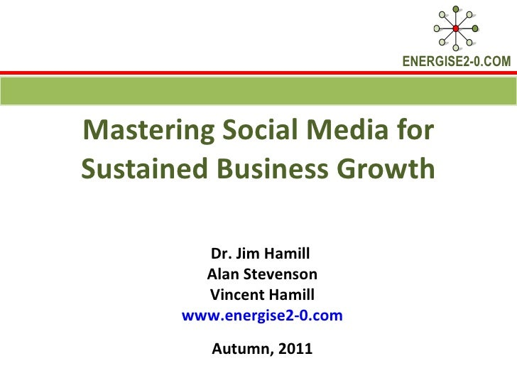 Mastering Social Media for Sustained Business Growth Dr. Jim Hamill  Alan Stevenson Vincent Hamill www.energise2-0.com Aut...