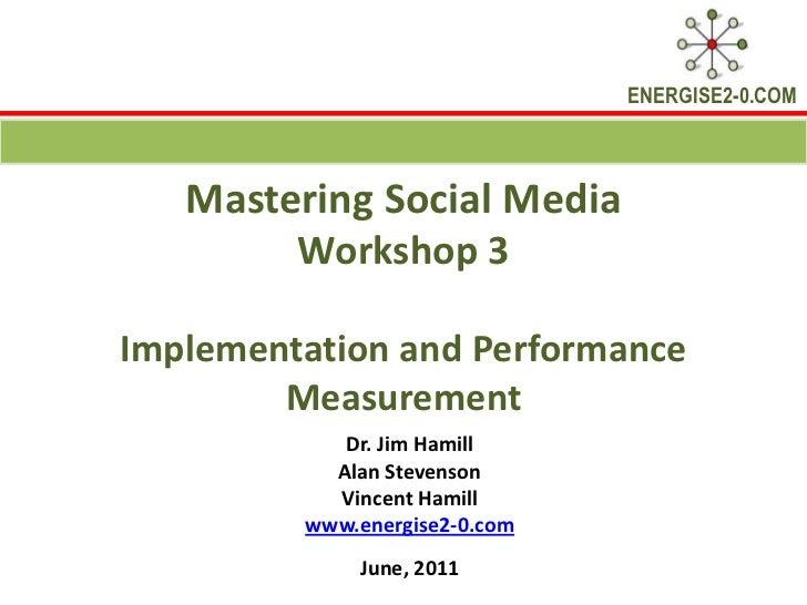 Mastering Social Media Workshop 3 Implementation and Performance Measurement<br />Dr. Jim Hamill <br />Alan Stevenson<br /...