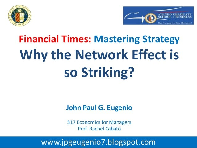 Financial Times: Mastering StrategyWhy the Network Effect isso Striking?John Paul G. EugenioS17 Economics for ManagersProf...